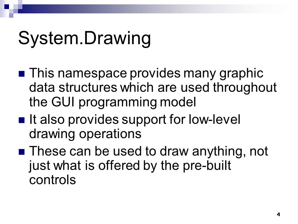 4 System.Drawing This namespace provides many graphic data structures which are used throughout the GUI programming model It also provides support for
