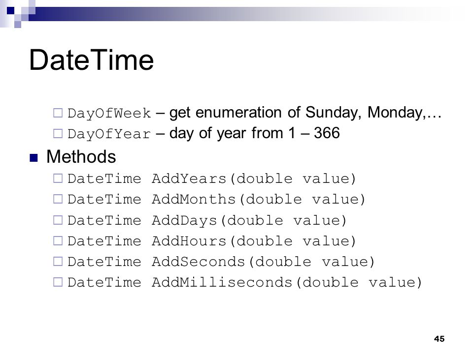 45 DateTime DayOfWeek – get enumeration of Sunday, Monday,… DayOfYear – day of year from 1 – 366 Methods DateTime AddYears(double value) DateTime AddM