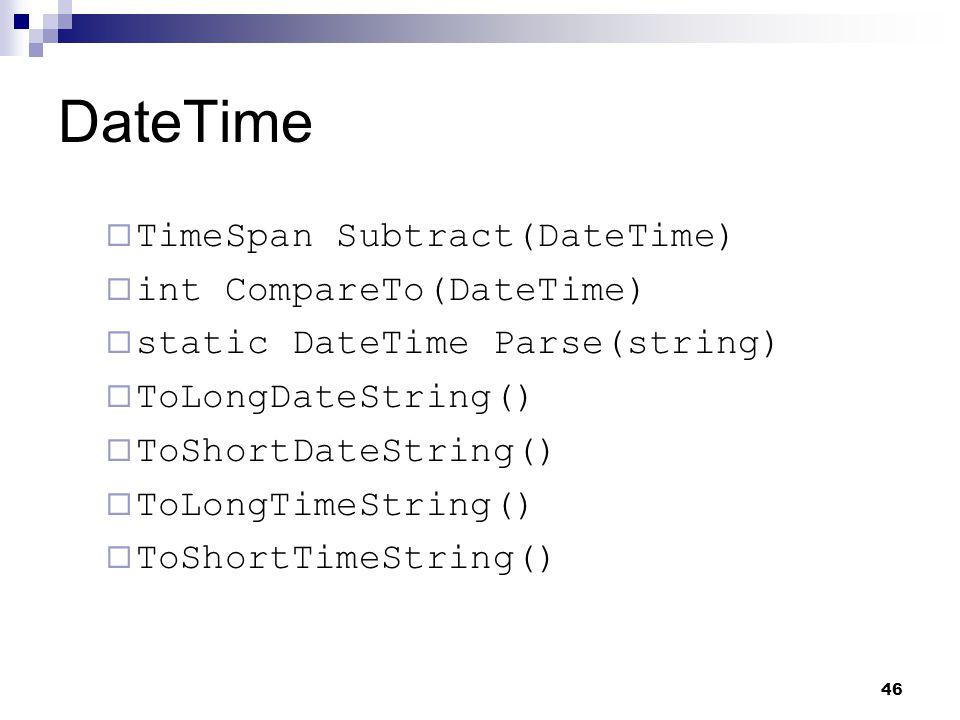 46 DateTime TimeSpan Subtract(DateTime) int CompareTo(DateTime) static DateTime Parse(string) ToLongDateString() ToShortDateString() ToLongTimeString(