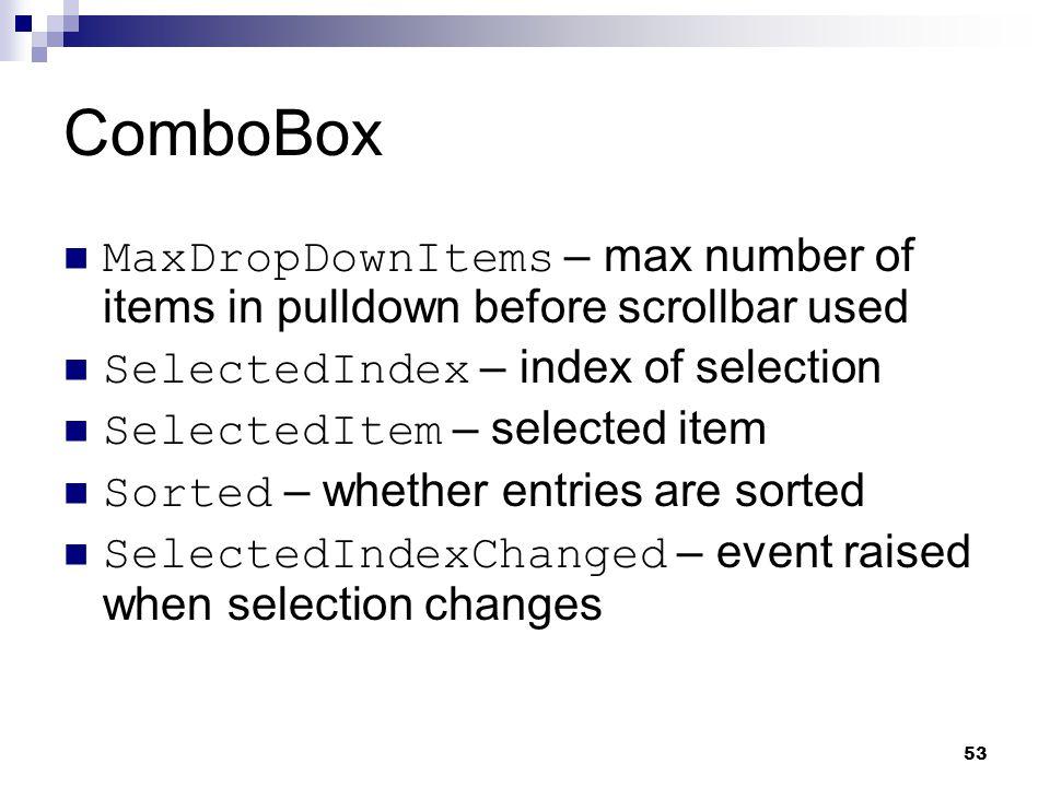53 ComboBox MaxDropDownItems – max number of items in pulldown before scrollbar used SelectedIndex – index of selection SelectedItem – selected item S