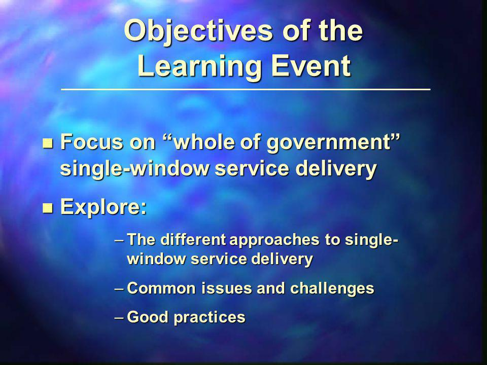Objectives of the Learning Event n Focus on whole of government single-window service delivery n Explore: –The different approaches to single- window