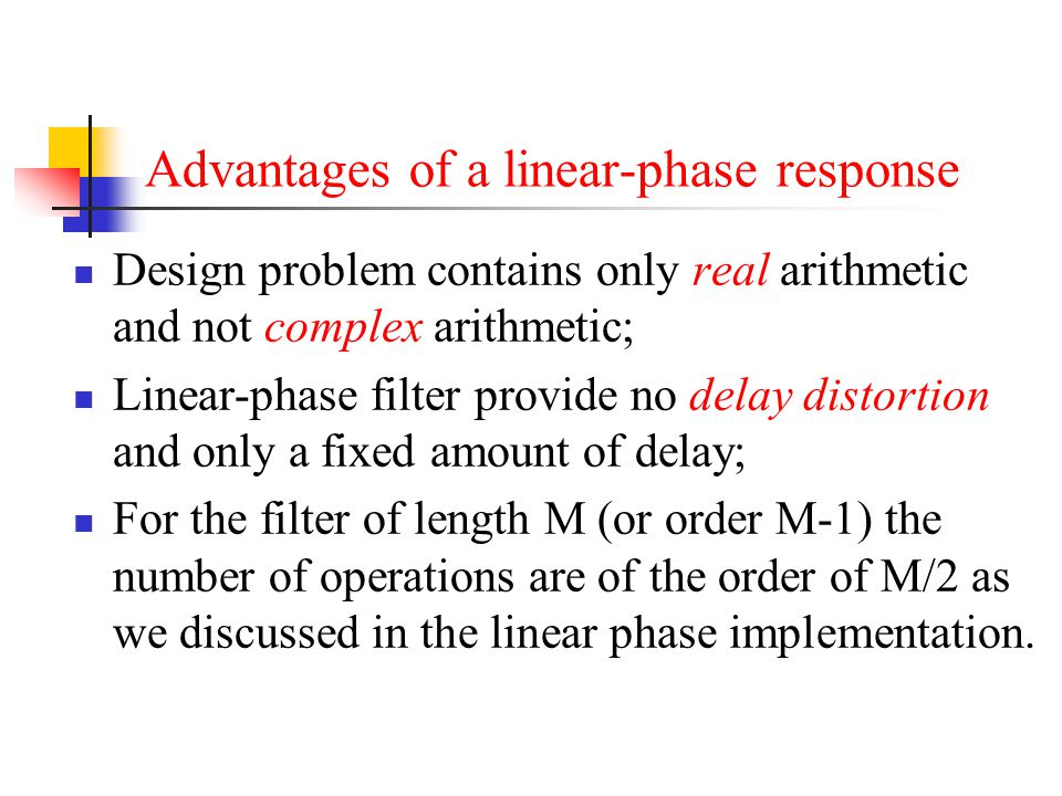 Advantages of a linear-phase response Design problem contains only real arithmetic and not complex arithmetic; Linear-phase filter provide no delay di