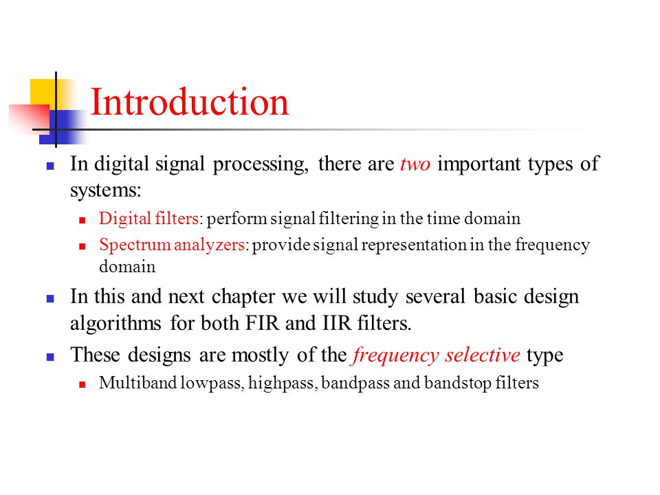 Introduction In digital signal processing, there are two important types of systems: Digital filters: perform signal filtering in the time domain Spec