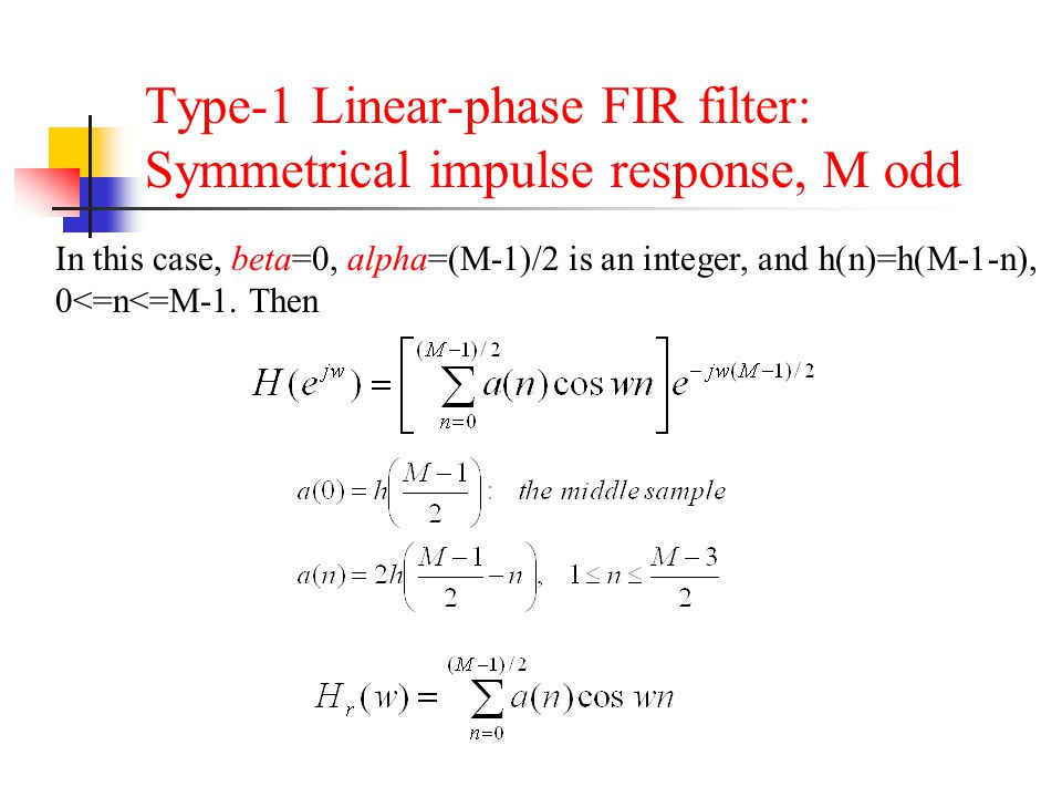 Type-1 Linear-phase FIR filter: Symmetrical impulse response, M odd In this case, beta=0, alpha=(M-1)/2 is an integer, and h(n)=h(M-1-n), 0<=n<=M-1. T