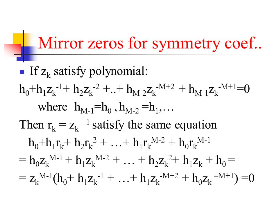 Mirror zeros for symmetry coef.. If z k satisfy polynomial: h 0 +h 1 z k -1 + h 2 z k -2 +..+ h M-2 z k -M+2 + h M-1 z k -M+1 =0 where h M-1 =h 0, h M