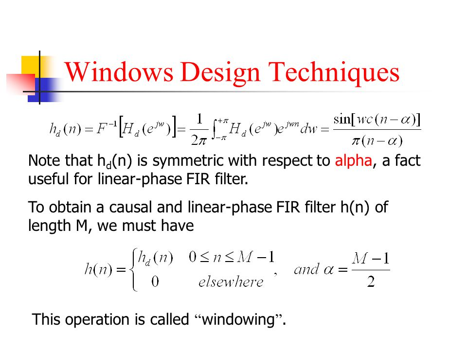 Windows Design Techniques Note that h d (n) is symmetric with respect to alpha, a fact useful for linear-phase FIR filter. To obtain a causal and line