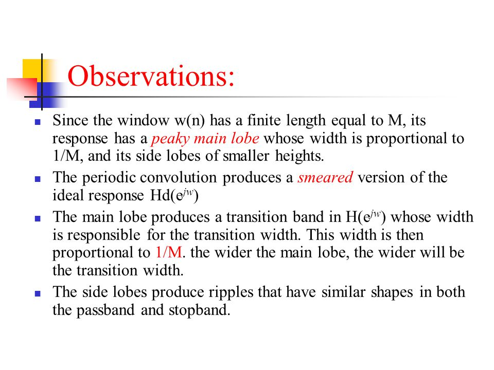 Observations: Since the window w(n) has a finite length equal to M, its response has a peaky main lobe whose width is proportional to 1/M, and its sid