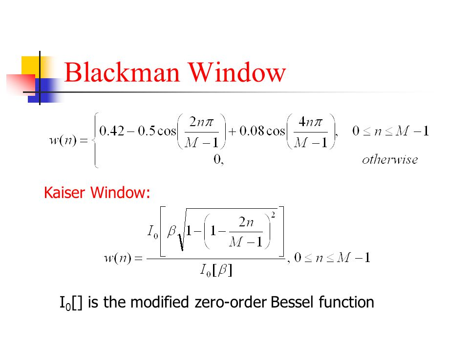 Blackman Window Kaiser Window: I 0 [] is the modified zero-order Bessel function