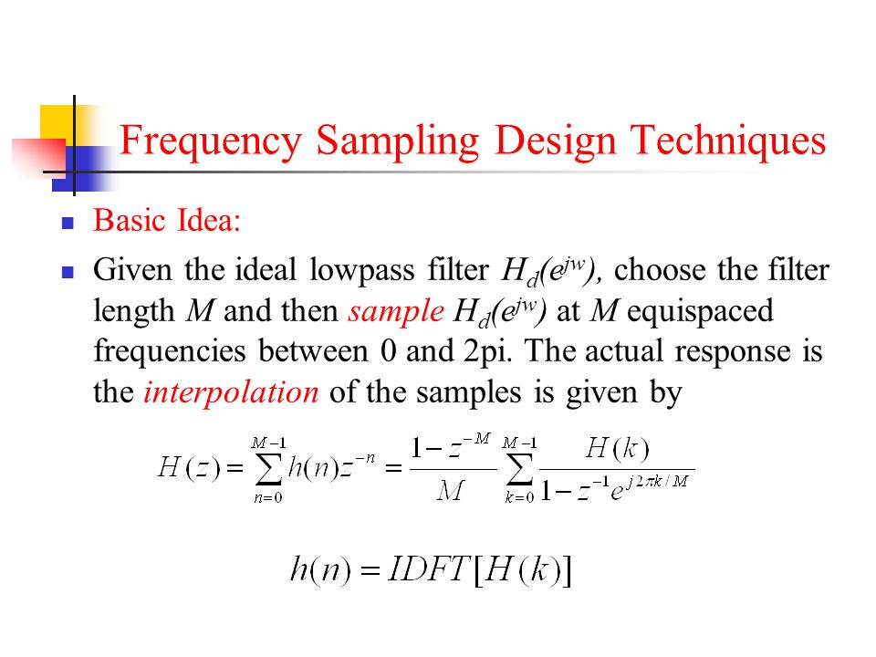 Frequency Sampling Design Techniques Basic Idea: Given the ideal lowpass filter H d (e jw ), choose the filter length M and then sample H d (e jw ) at