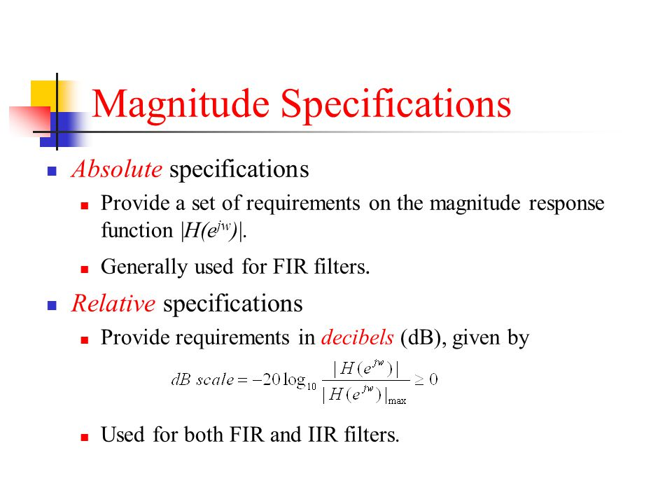 Magnitude Specifications Absolute specifications Provide a set of requirements on the magnitude response function |H(e jw )|. Generally used for FIR f