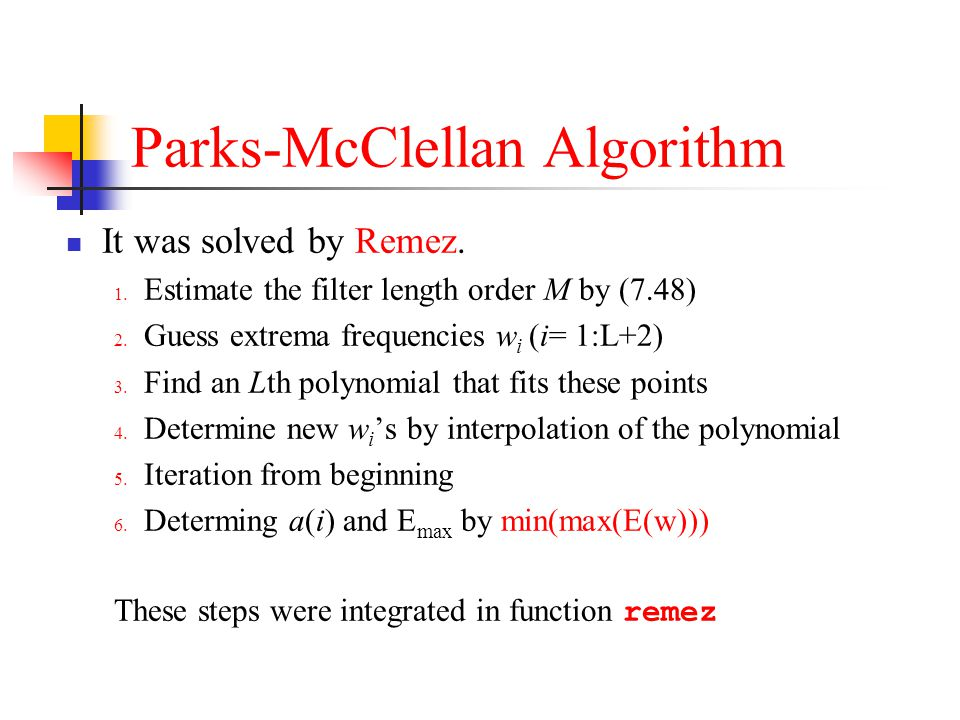 Parks-McClellan Algorithm It was solved by Remez. 1. Estimate the filter length order M by (7.48) 2. Guess extrema frequencies w i (i= 1:L+2) 3. Find