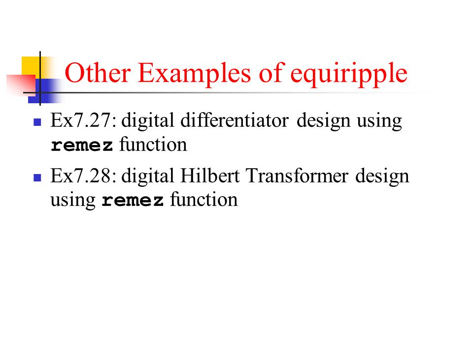 Other Examples of equiripple Ex7.27: digital differentiator design using remez function Ex7.28: digital Hilbert Transformer design using remez functio