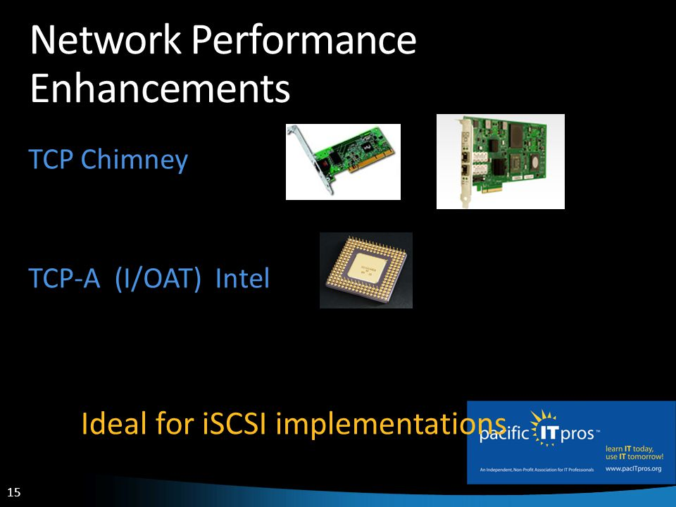 15 Network Performance Enhancements TCP Chimney TCP-A (I/OAT) Intel Ideal for iSCSI implementations