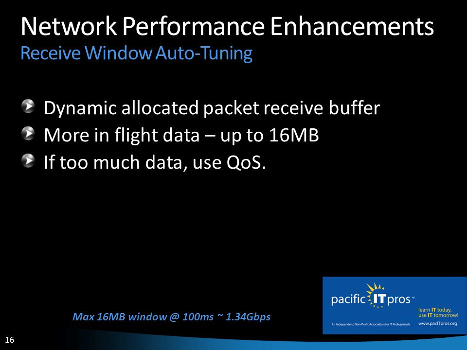 16 Network Performance Enhancements Receive Window Auto-Tuning Dynamic allocated packet receive buffer More in flight data – up to 16MB If too much data, use QoS.