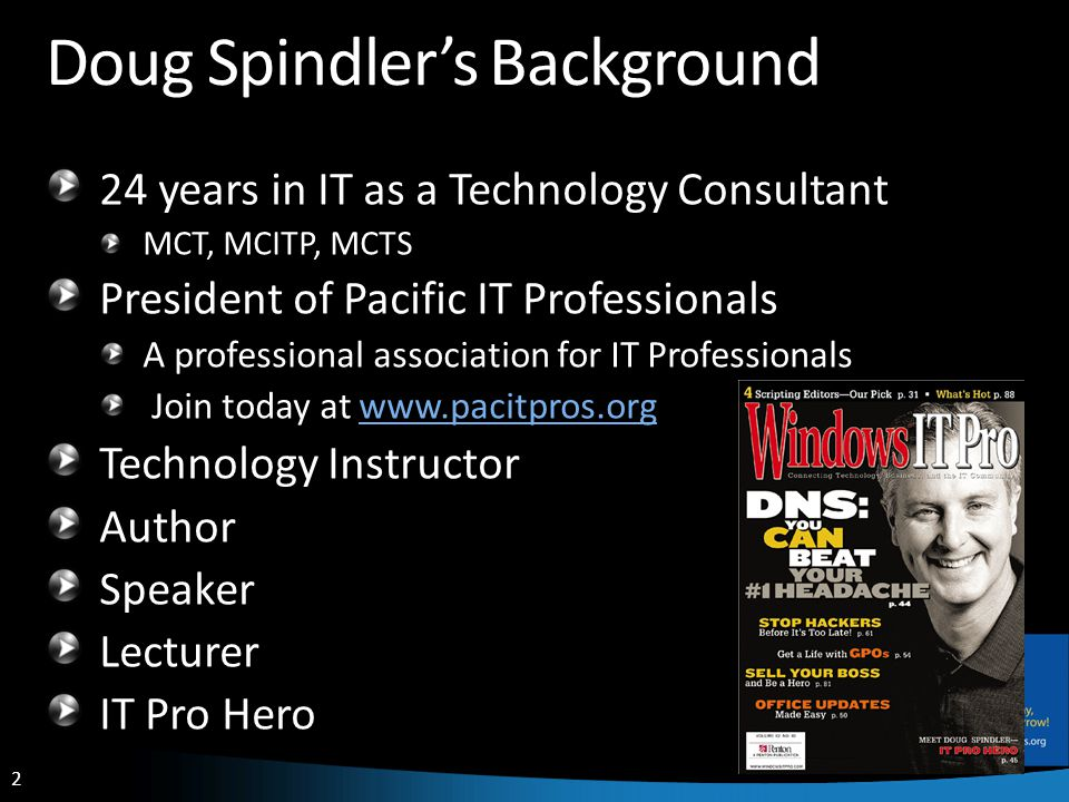 2 Doug Spindlers Background 24 years in IT as a Technology Consultant MCT, MCITP, MCTS President of Pacific IT Professionals A professional association for IT Professionals Join today at www.pacitpros.orgwww.pacitpros.org Technology Instructor Author Speaker Lecturer IT Pro Hero