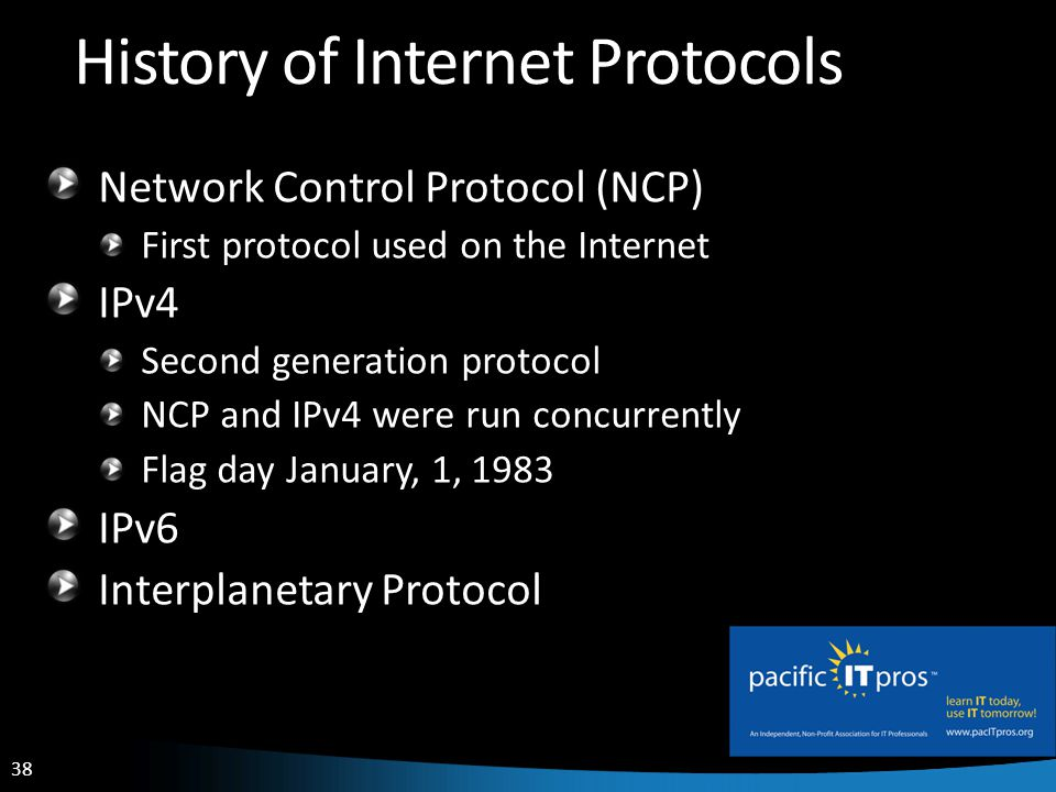 38 History of Internet Protocols Network Control Protocol (NCP) First protocol used on the Internet IPv4 Second generation protocol NCP and IPv4 were run concurrently Flag day January, 1, 1983 IPv6 Interplanetary Protocol