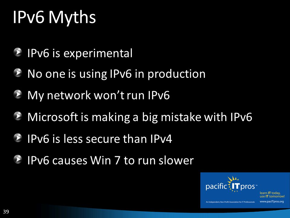 39 IPv6 Myths IPv6 is experimental No one is using IPv6 in production My network wont run IPv6 Microsoft is making a big mistake with IPv6 IPv6 is less secure than IPv4 IPv6 causes Win 7 to run slower