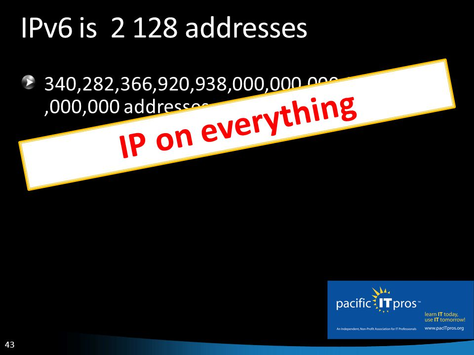 43 IPv6 is 2 128 addresses 340,282,366,920,938,000,000,000,000,000,000,000,000 addresses IP on everything