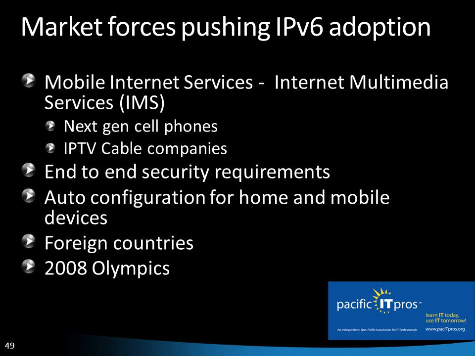 49 Market forces pushing IPv6 adoption Mobile Internet Services - Internet Multimedia Services (IMS) Next gen cell phones IPTV Cable companies End to end security requirements Auto configuration for home and mobile devices Foreign countries 2008 Olympics