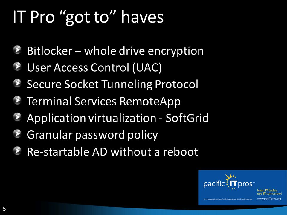 5 IT Pro got to haves Bitlocker – whole drive encryption User Access Control (UAC) Secure Socket Tunneling Protocol Terminal Services RemoteApp Application virtualization - SoftGrid Granular password policy Re-startable AD without a reboot