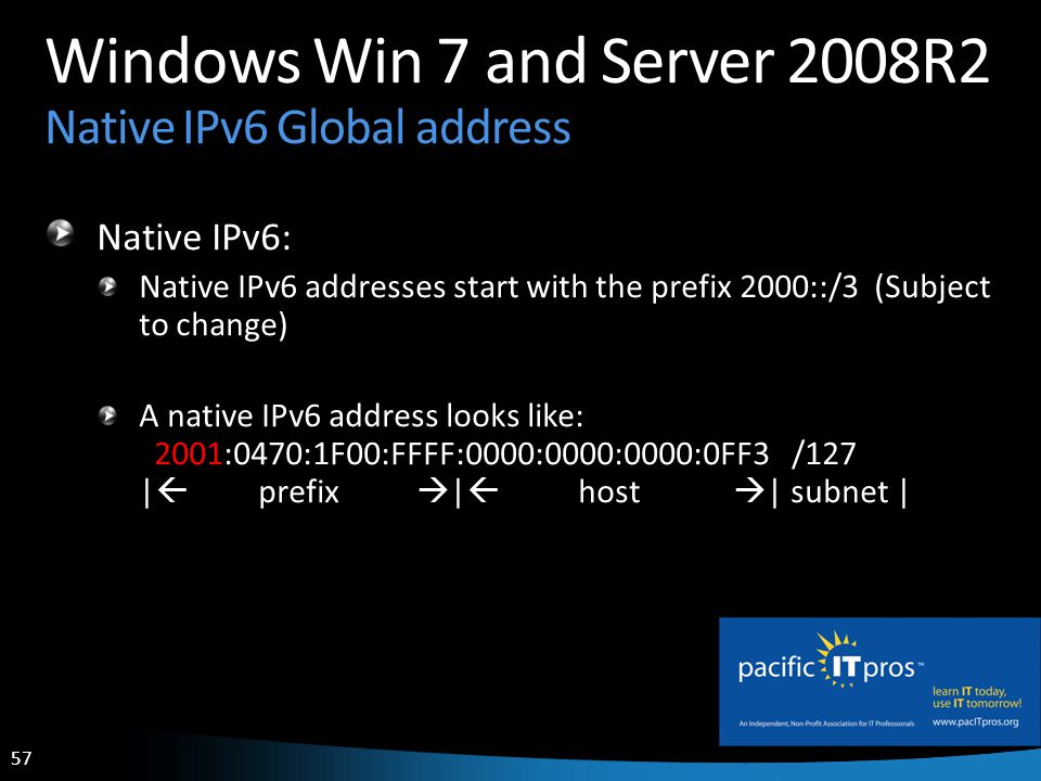 57 Windows Win 7 and Server 2008R2 Native IPv6 Global address Native IPv6: Native IPv6 addresses start with the prefix 2000::/3 (Subject to change) A native IPv6 address looks like: 2001:0470:1F00:FFFF:0000:0000:0000:0FF3 /127 | prefix | host | subnet |