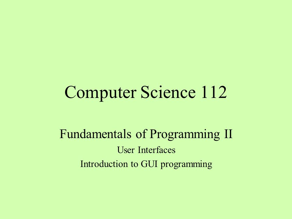Computer Science 112 Fundamentals of Programming II User Interfaces Introduction to GUI programming