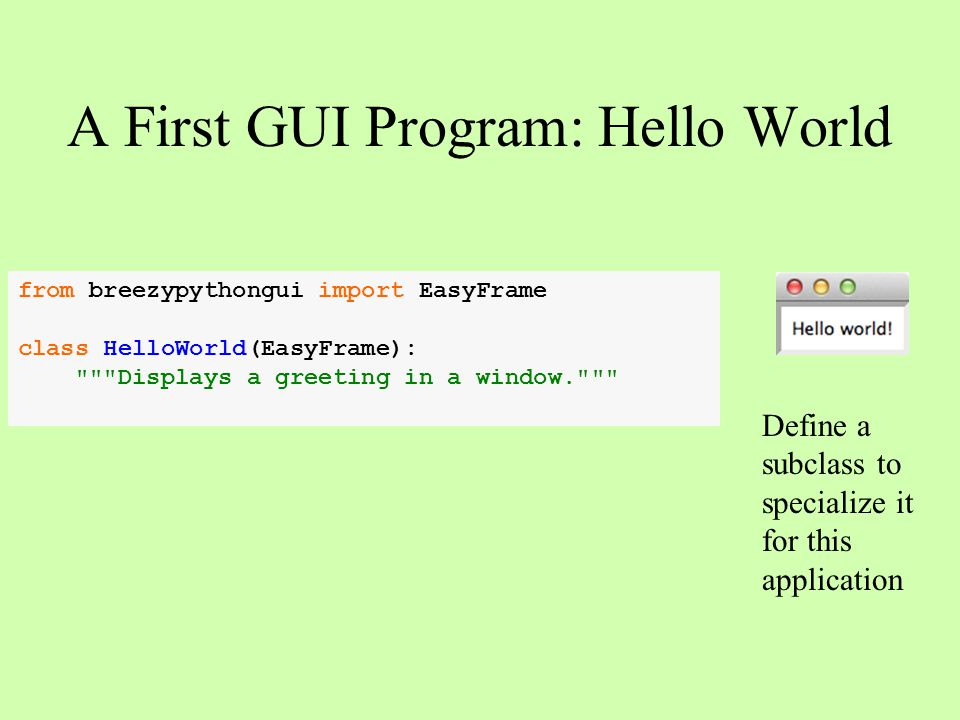 A First GUI Program: Hello World from breezypythongui import EasyFrame class HelloWorld(EasyFrame):