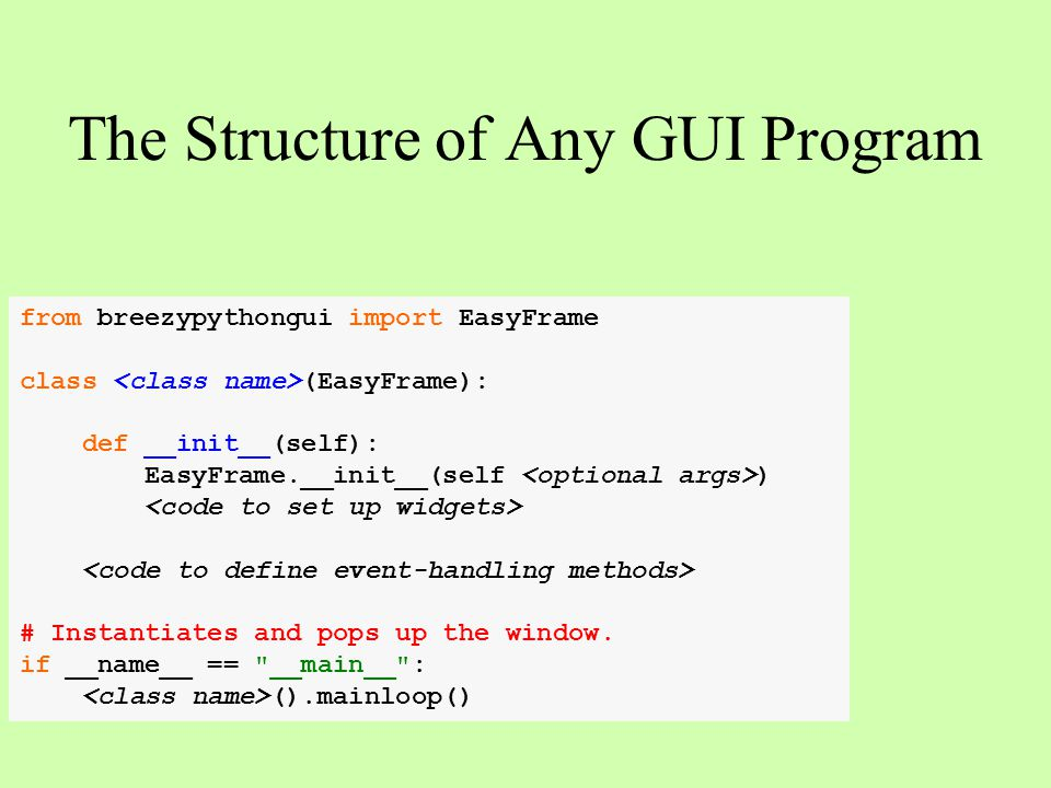The Structure of Any GUI Program from breezypythongui import EasyFrame class (EasyFrame): def __init__(self): EasyFrame.__init__(self ) # Instantiates