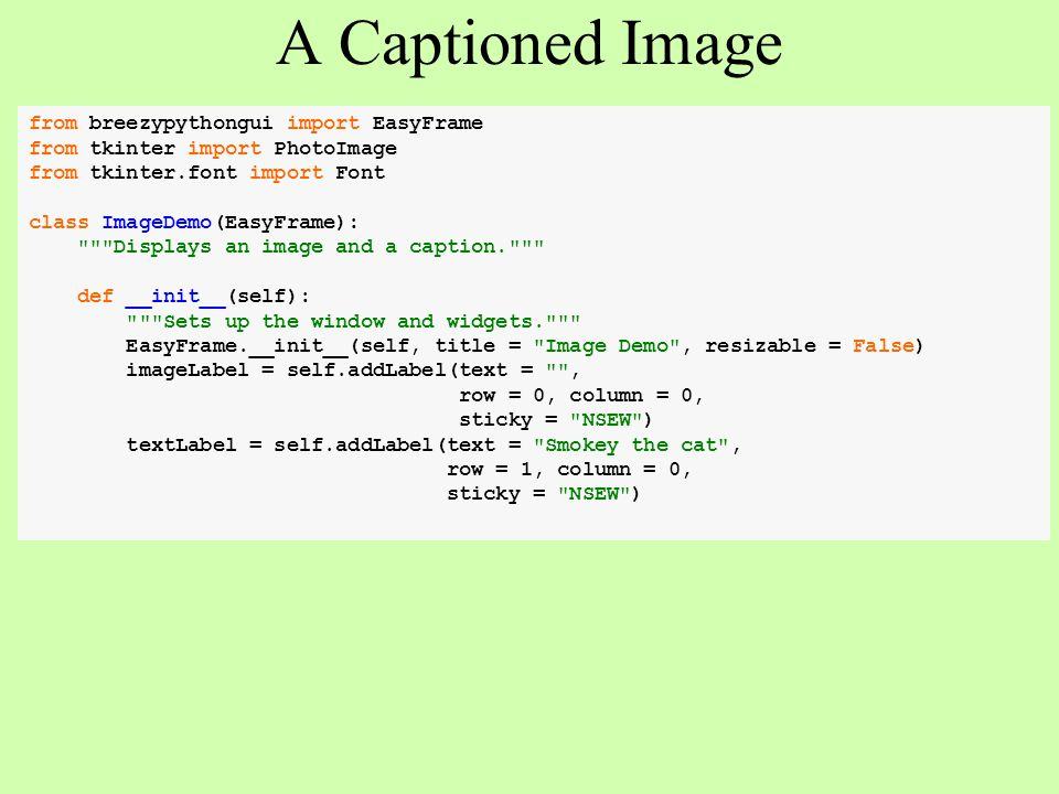 A Captioned Image from breezypythongui import EasyFrame from tkinter import PhotoImage from tkinter.font import Font class ImageDemo(EasyFrame):