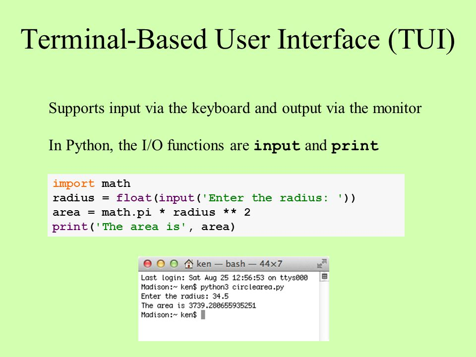 Terminal-Based User Interface (TUI) import math radius = float(input('Enter the radius: ')) area = math.pi * radius ** 2 print('The area is', area) Su