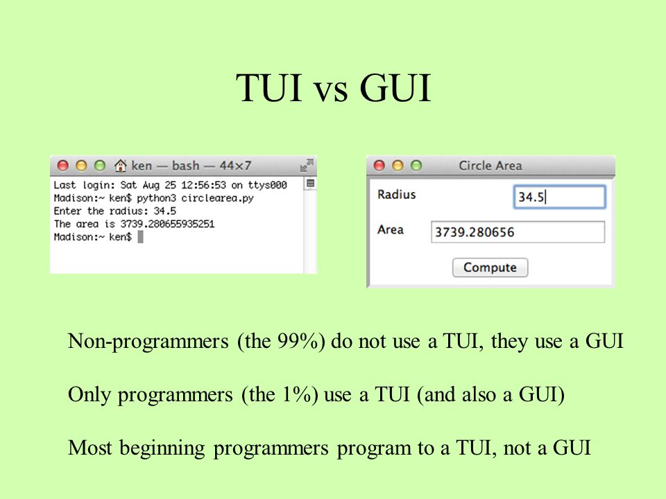 TUI vs GUI Non-programmers (the 99%) do not use a TUI, they use a GUI Only programmers (the 1%) use a TUI (and also a GUI) Most beginning programmers
