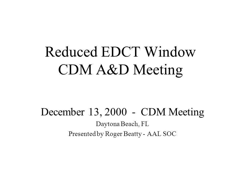 Reduced EDCT Window CDM A&D Meeting December 13, 2000 - CDM Meeting Daytona Beach, FL Presented by Roger Beatty - AAL SOC
