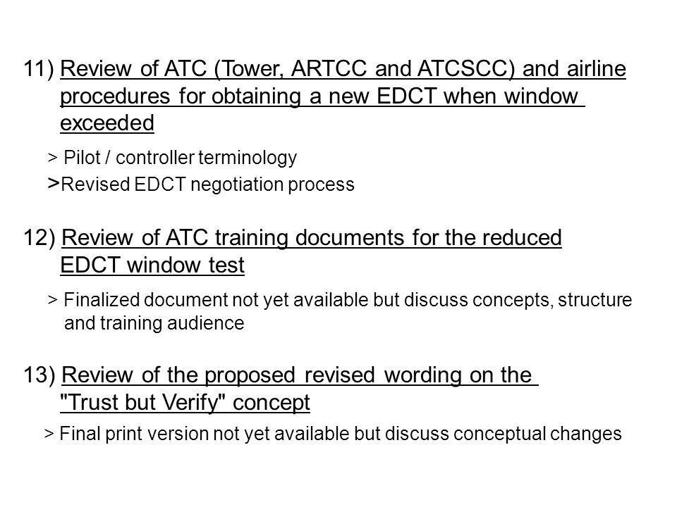 11) Review of ATC (Tower, ARTCC and ATCSCC) and airline procedures for obtaining a new EDCT when window exceeded > Pilot / controller terminology > Revised EDCT negotiation process 12) Review of ATC training documents for the reduced EDCT window test > Finalized document not yet available but discuss concepts, structure and training audience 13) Review of the proposed revised wording on the Trust but Verify concept > Final print version not yet available but discuss conceptual changes