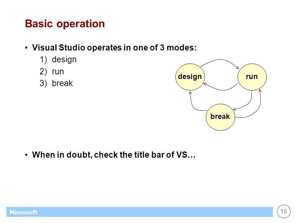 10 Microsoft Basic operation Visual Studio operates in one of 3 modes: 1)design 2)run 3)break When in doubt, check the title bar of VS… designrunbreak