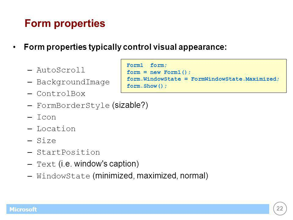 22 Microsoft Form properties Form properties typically control visual appearance: – AutoScroll – BackgroundImage – ControlBox – FormBorderStyle (sizable ) – Icon – Location – Size – StartPosition – Text (i.e.