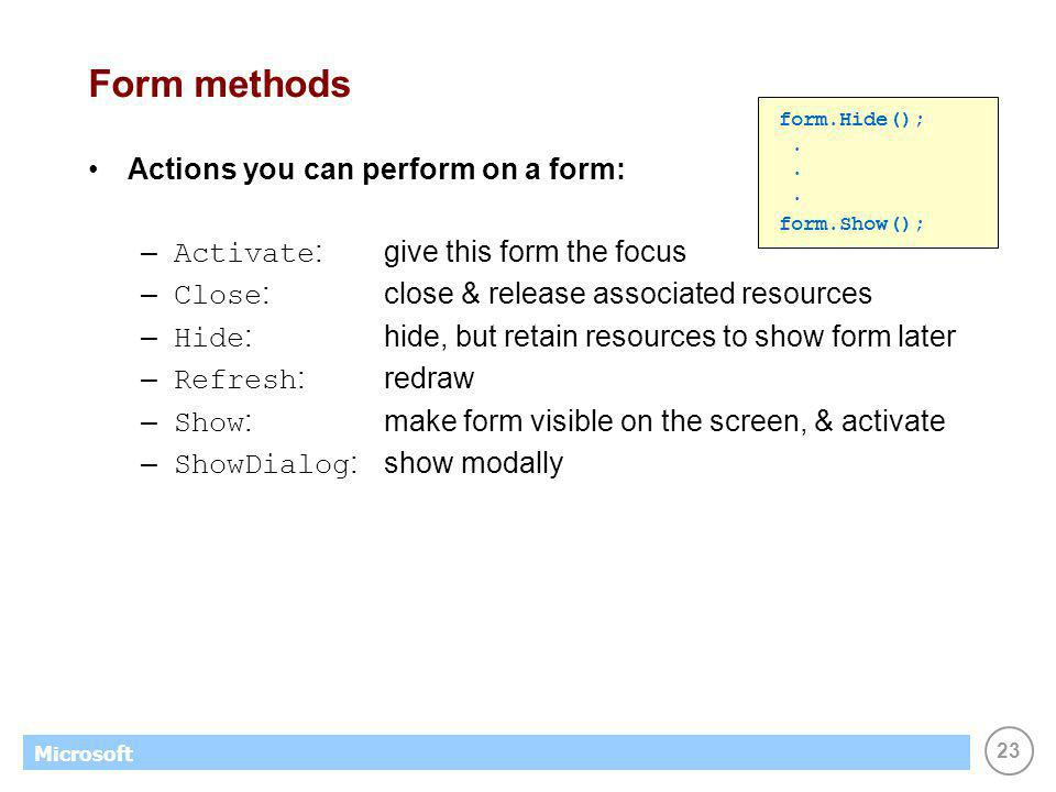 23 Microsoft Form methods Actions you can perform on a form: – Activate :give this form the focus – Close :close & release associated resources – Hide :hide, but retain resources to show form later – Refresh :redraw – Show :make form visible on the screen, & activate – ShowDialog : show modally form.Hide();.