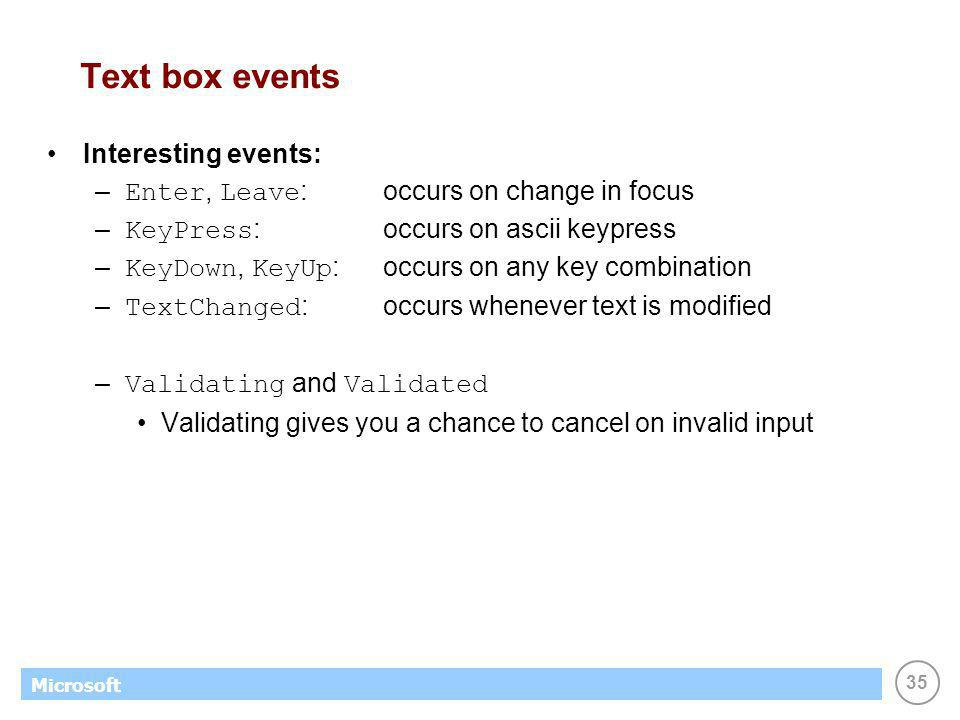 35 Microsoft Text box events Interesting events: – Enter, Leave :occurs on change in focus – KeyPress :occurs on ascii keypress – KeyDown, KeyUp :occurs on any key combination – TextChanged :occurs whenever text is modified – Validating and Validated Validating gives you a chance to cancel on invalid input