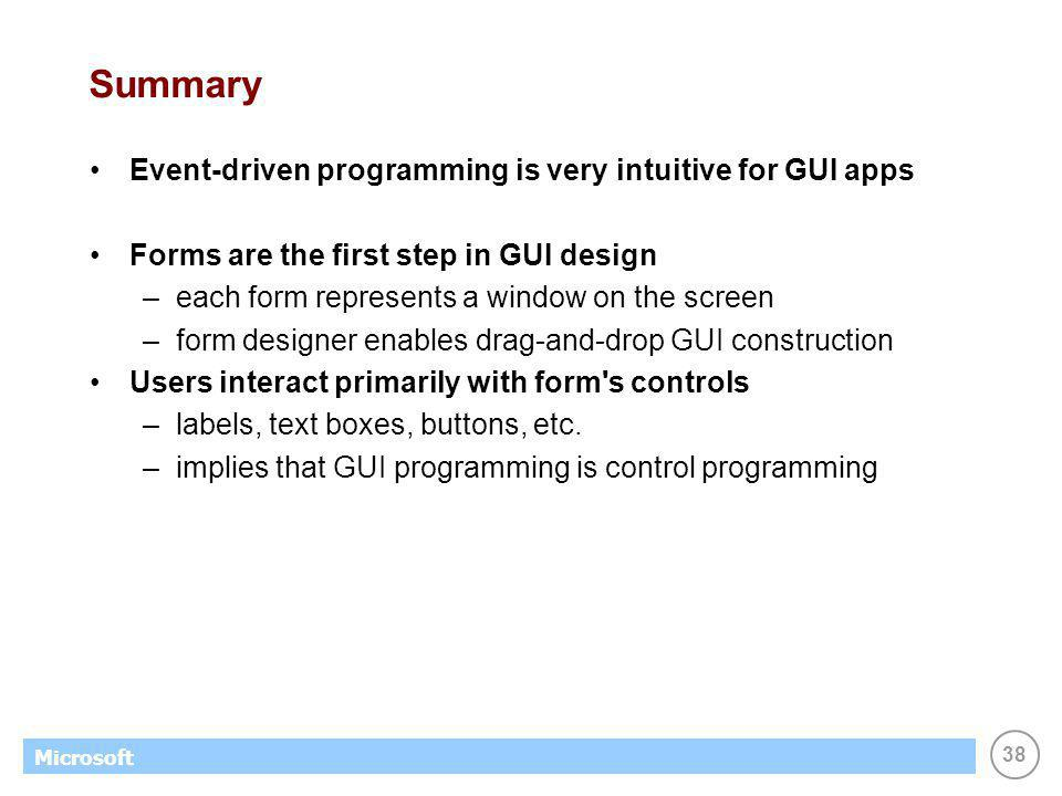 38 Microsoft Summary Event-driven programming is very intuitive for GUI apps Forms are the first step in GUI design –each form represents a window on the screen –form designer enables drag-and-drop GUI construction Users interact primarily with form s controls –labels, text boxes, buttons, etc.