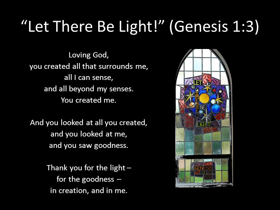 Let There Be Light! (Genesis 1:3) Loving God, you created all that surrounds me, all I can sense, and all beyond my senses. You created me. And you lo