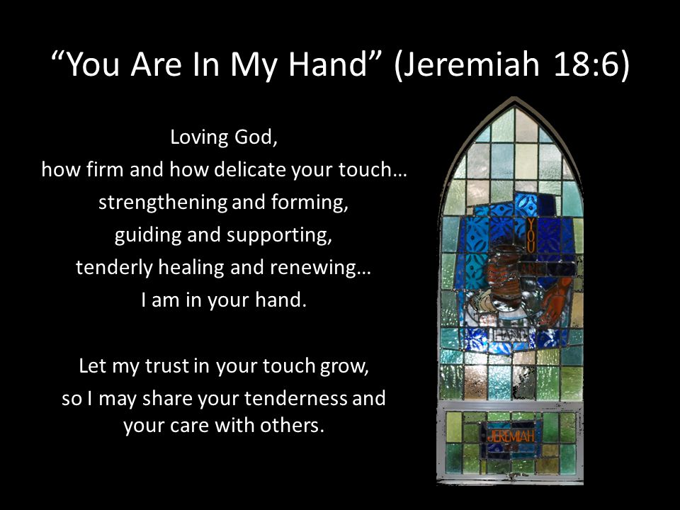 You Are In My Hand (Jeremiah 18:6) Loving God, how firm and how delicate your touch… strengthening and forming, guiding and supporting, tenderly heali