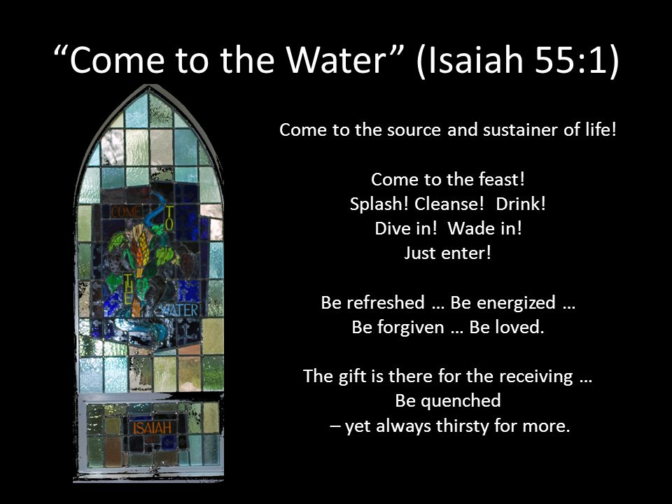 Come to the Water (Isaiah 55:1) Come to the source and sustainer of life! Come to the feast! Splash! Cleanse! Drink! Dive in! Wade in! Just enter! Be