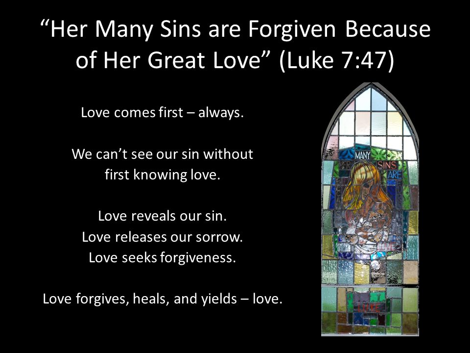 Her Many Sins are Forgiven Because of Her Great Love (Luke 7:47) Love comes first – always. We cant see our sin without first knowing love. Love revea