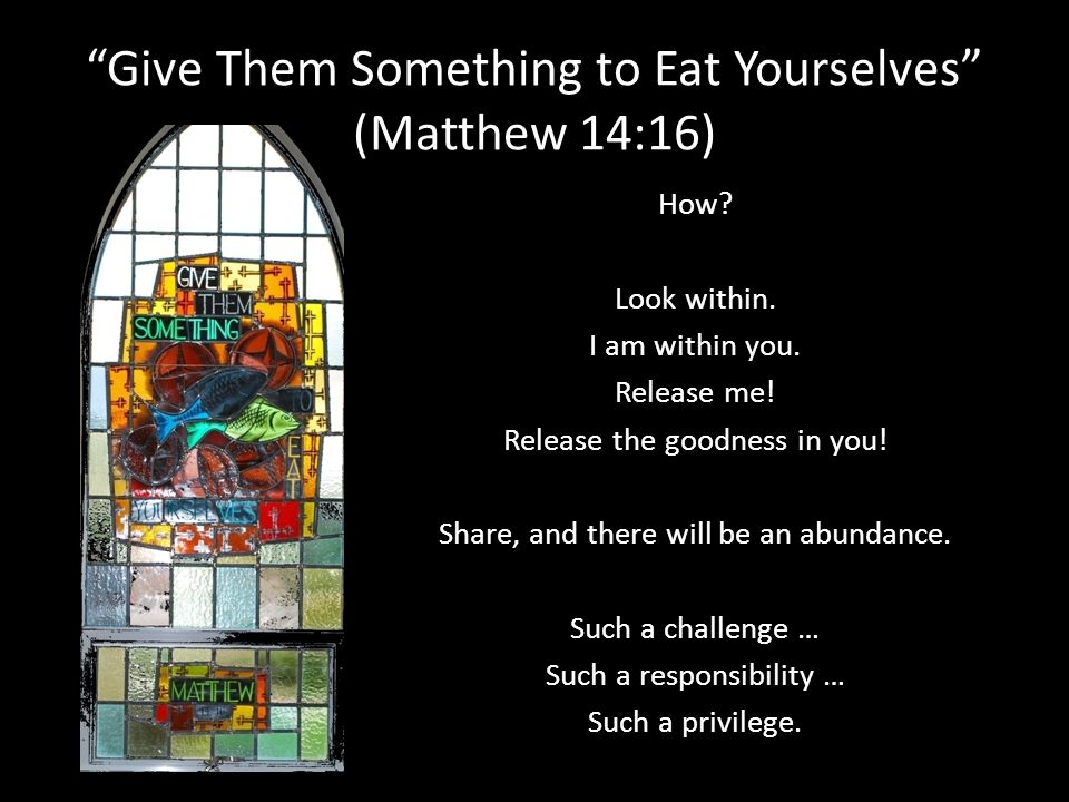Give Them Something to Eat Yourselves (Matthew 14:16) How? Look within. I am within you. Release me! Release the goodness in you! Share, and there wil
