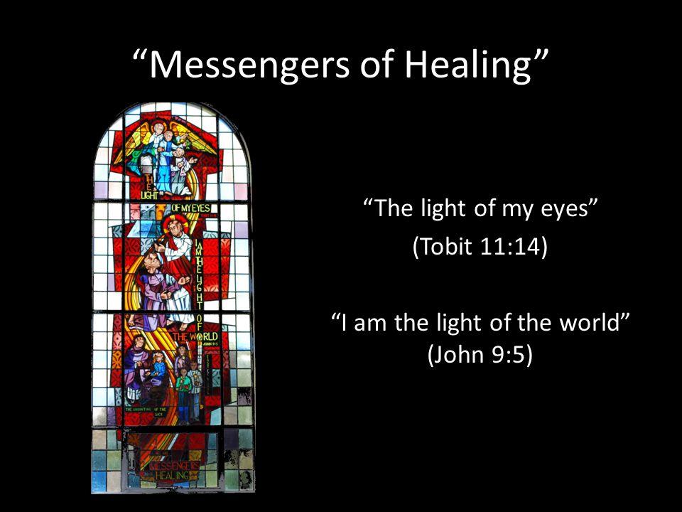 Messengers of Healing The light of my eyes (Tobit 11:14) I am the light of the world (John 9:5)