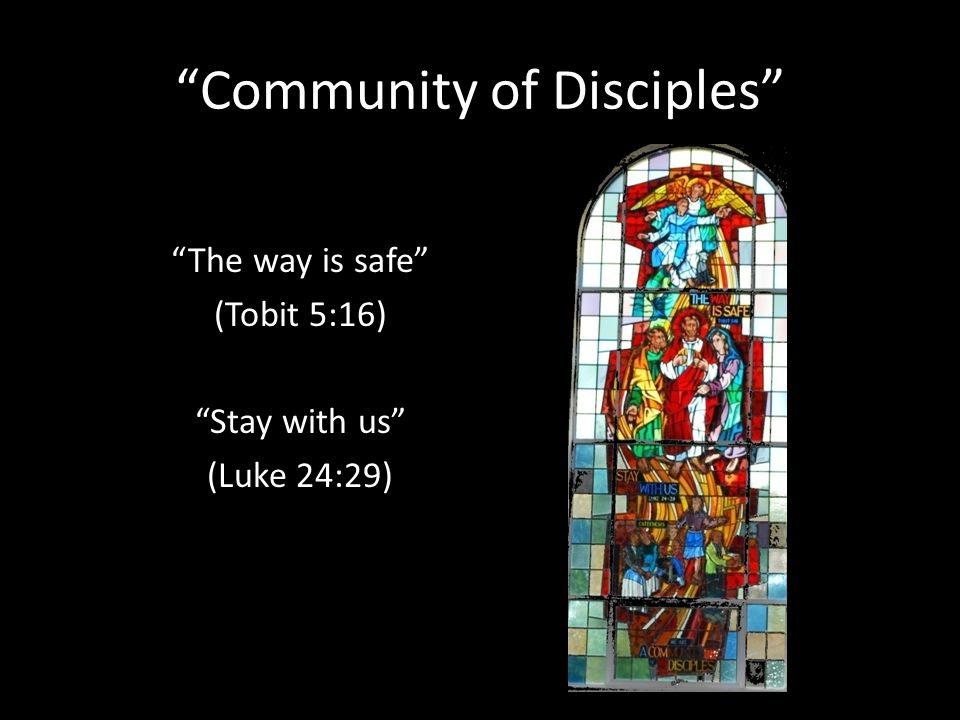 Community of Disciples The way is safe (Tobit 5:16) Stay with us (Luke 24:29)