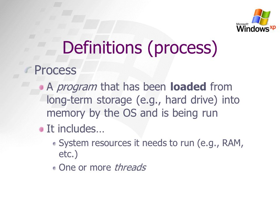 Definitions (process) Process A program that has been loaded from long-term storage (e.g., hard drive) into memory by the OS and is being run It inclu