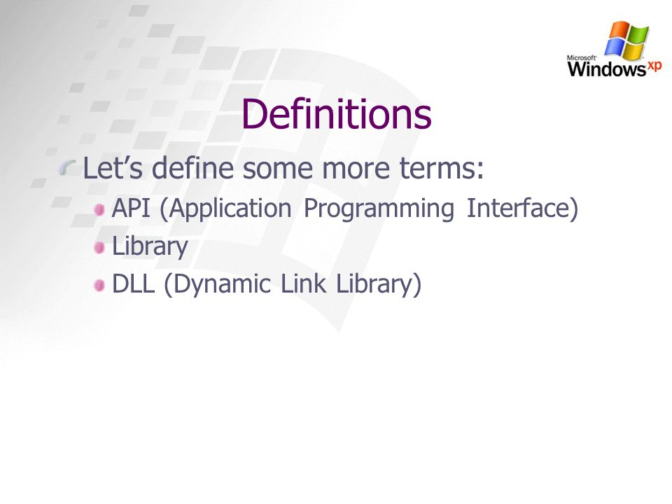 Definitions Lets define some more terms: API (Application Programming Interface) Library DLL (Dynamic Link Library)