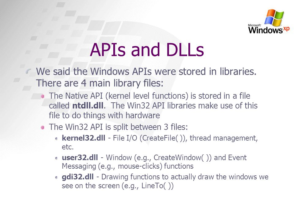 APIs and DLLs We said the Windows APIs were stored in libraries. There are 4 main library files: The Native API (kernel level functions) is stored in