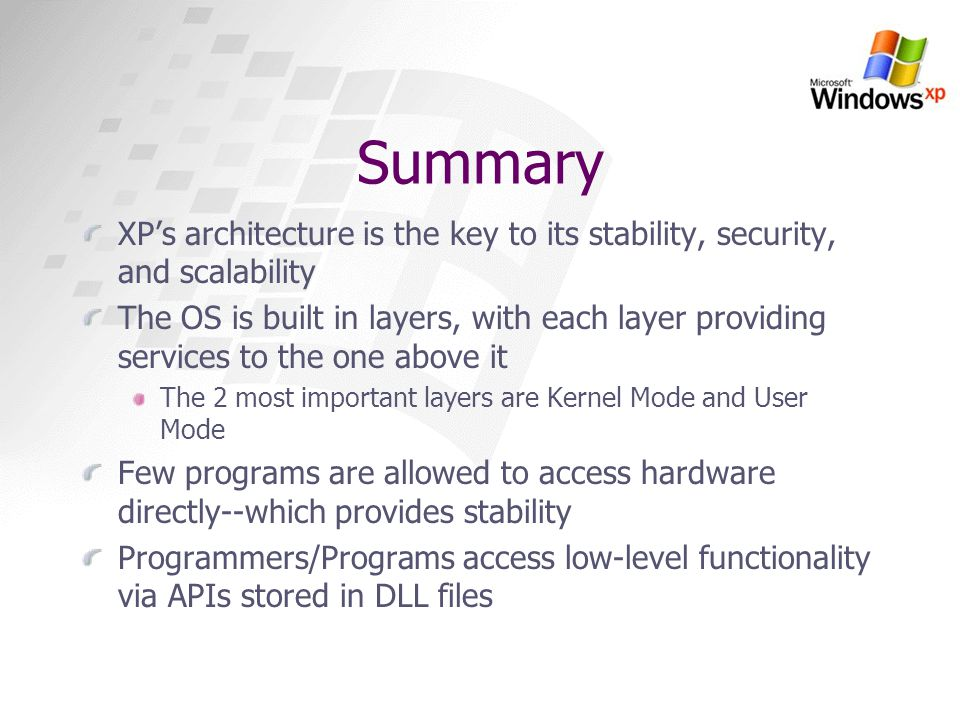 Summary XPs architecture is the key to its stability, security, and scalability The OS is built in layers, with each layer providing services to the o