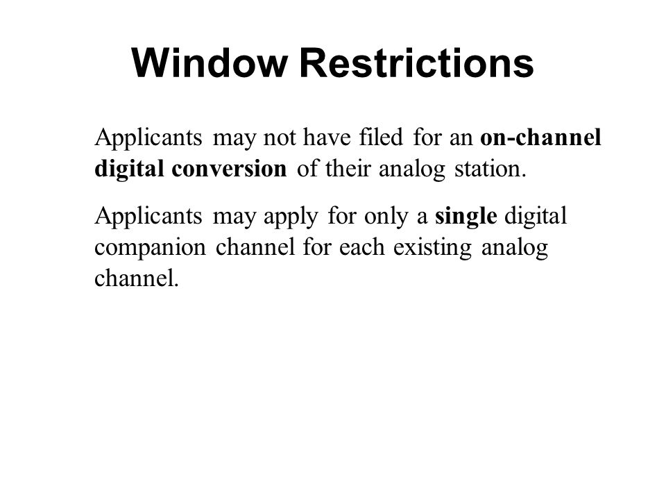 Window Restrictions Applicants may not have filed for an on-channel digital conversion of their analog station. Applicants may apply for only a single